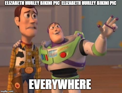 X, X Everywhere Meme | ELIZABETH HURLEY BIKINI PIC ELIZABETH HURLEY BIKINI PIC EVERYWHERE | image tagged in memes,x,x everywhere,x x everywhere | made w/ Imgflip meme maker