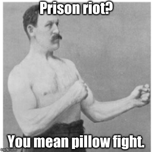 See, what had happened was ... | Prison riot? You mean pillow fight. | image tagged in memes,overly manly man | made w/ Imgflip meme maker
