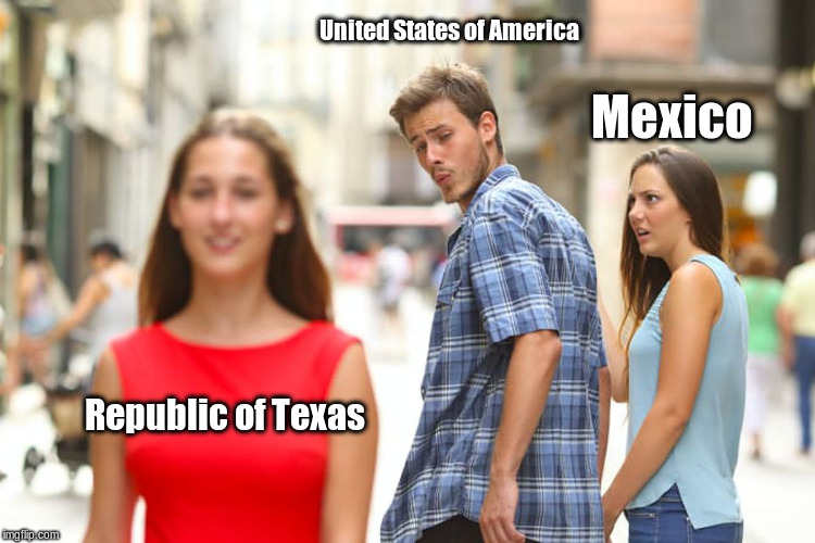 Mexican-American War: An Educational Meme | Republic of Texas United States of America Mexico | image tagged in memes,distracted boyfriend | made w/ Imgflip meme maker