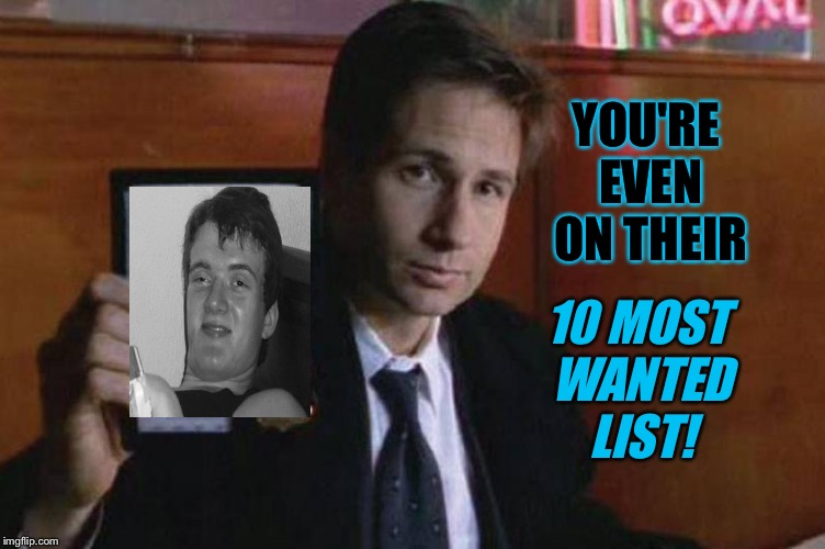 YOU'RE EVEN ON THEIR 10 MOST WANTED LIST! | made w/ Imgflip meme maker