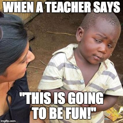"Third World Skeptical Kid Meme | WHEN A TEACHER SAYS ""THIS IS GOING  TO BE FUN!"" 