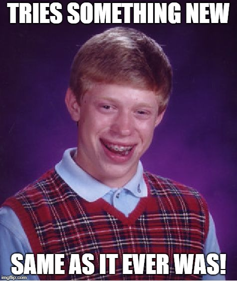 Bad Luck Brian Meme | TRIES SOMETHING NEW SAME AS IT EVER WAS! | image tagged in memes,bad luck brian | made w/ Imgflip meme maker
