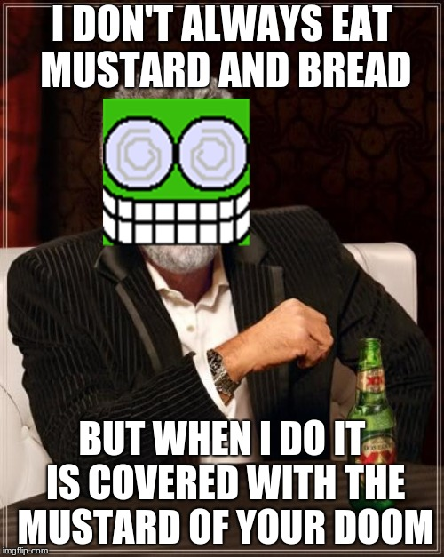 Mustard of Doom | I DON'T ALWAYS EAT MUSTARD AND BREAD BUT WHEN I DO IT IS COVERED WITH THE MUSTARD OF YOUR DOOM | image tagged in memes,the most interesting man in the world | made w/ Imgflip meme maker