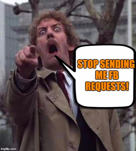 Invasion of The FB Request! |  STOP SENDING ME FB REQUESTS! | image tagged in invasion of the body snatchers donald sutherland,facebook | made w/ Imgflip meme maker