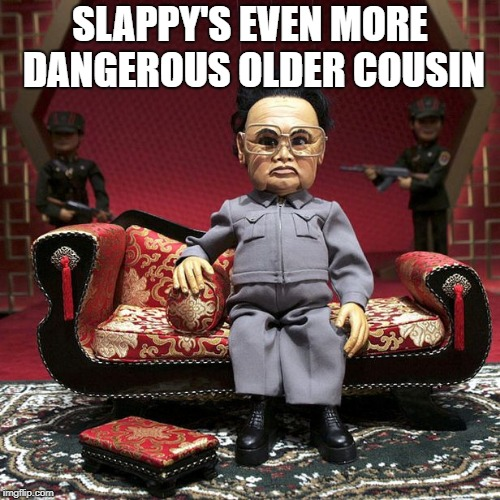 SLAPPY'S EVEN MORE DANGEROUS OLDER COUSIN | image tagged in kim jon un puppet | made w/ Imgflip meme maker