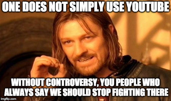 One Does Not Simply Meme | ONE DOES NOT SIMPLY USE YOUTUBE WITHOUT CONTROVERSY, YOU PEOPLE WHO ALWAYS SAY WE SHOULD STOP FIGHTING THERE | image tagged in memes,one does not simply | made w/ Imgflip meme maker