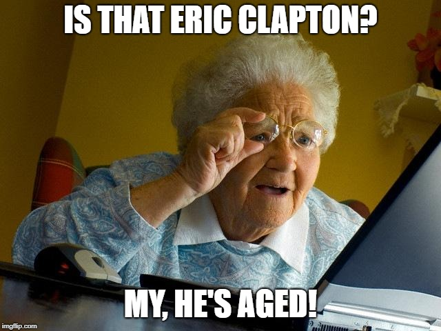 Grandma Finds The Internet Meme | IS THAT ERIC CLAPTON? MY, HE'S AGED! | image tagged in memes,grandma finds the internet | made w/ Imgflip meme maker