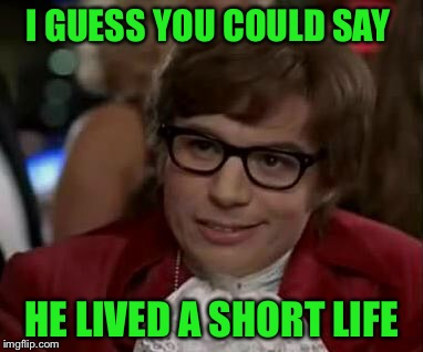 I GUESS YOU COULD SAY HE LIVED A SHORT LIFE | made w/ Imgflip meme maker