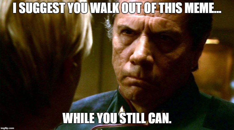 I SUGGEST YOU WALK OUT OF THIS MEME... WHILE YOU STILL CAN. | image tagged in angry adama | made w/ Imgflip meme maker