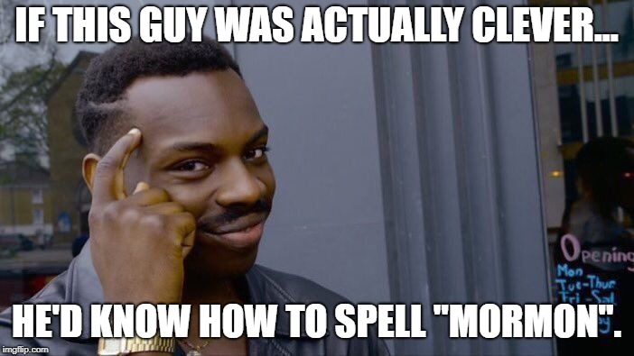 "IF THIS GUY WAS ACTUALLY CLEVER... HE'D KNOW HOW TO SPELL ""MORMON"". 