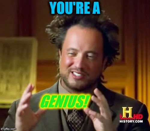 Ancient Aliens Meme | YOU'RE A GENIUS! | image tagged in memes,ancient aliens | made w/ Imgflip meme maker