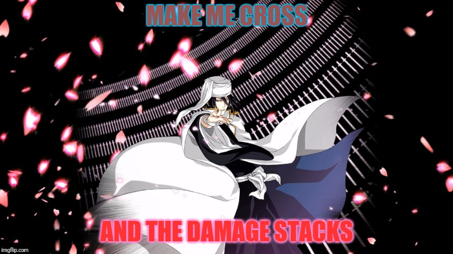 MAKE ME CROSS AND THE DAMAGE STACKS | made w/ Imgflip meme maker