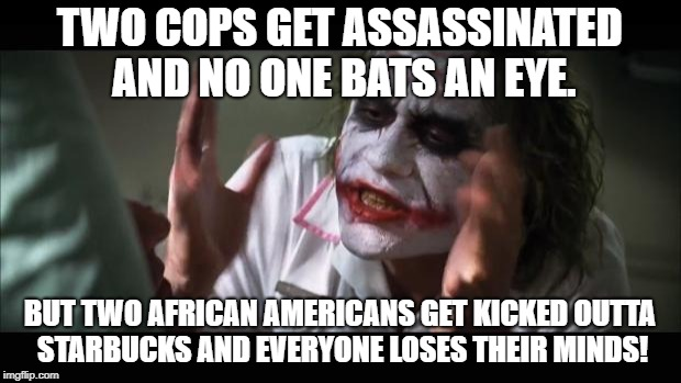 And everybody loses their minds | TWO COPS GET ASSASSINATED AND NO ONE BATS AN EYE. BUT TWO AFRICAN AMERICANS GET KICKED OUTTA STARBUCKS AND EVERYONE LOSES THEIR MINDS! | image tagged in memes,and everybody loses their minds | made w/ Imgflip meme maker