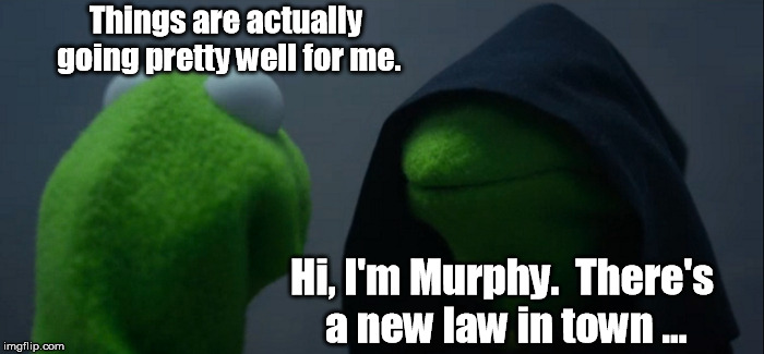 Like Al Bundy's Luck | Things are actually going pretty well for me. Hi, I'm Murphy.  There's a new law in town ... | image tagged in memes,evil kermit | made w/ Imgflip meme maker