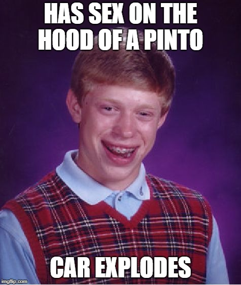 Bad Luck Brian Meme | HAS SEX ON THE HOOD OF A PINTO CAR EXPLODES | image tagged in memes,bad luck brian | made w/ Imgflip meme maker