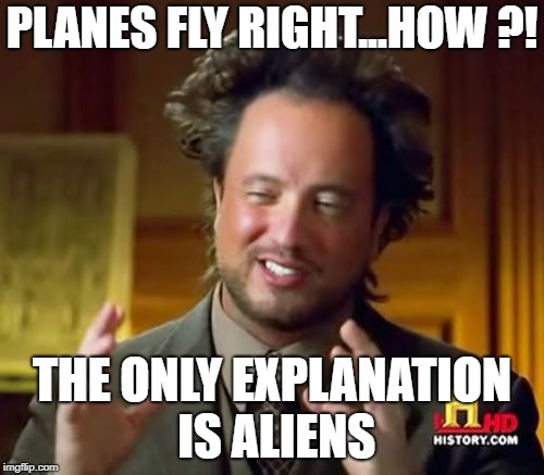 Ancient Aliens Meme | PLANES FLY RIGHT...HOW ?! THE ONLY EXPLANATION IS ALIENS | image tagged in memes,ancient aliens | made w/ Imgflip meme maker