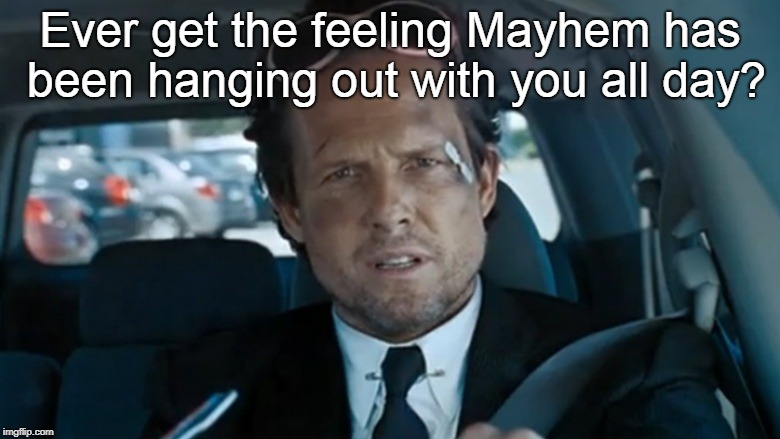 Mayhem | Ever get the feeling Mayhem has been hanging out with you all day? | image tagged in mayhem | made w/ Imgflip meme maker