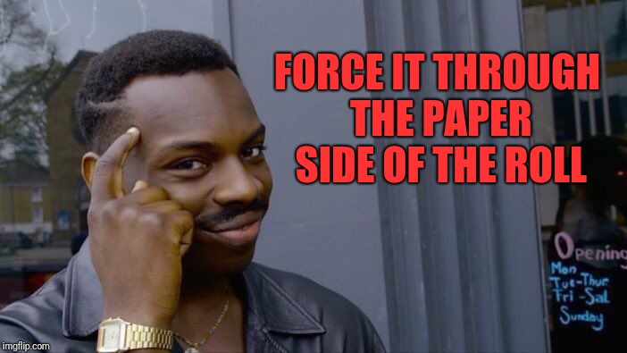 Roll Safe Think About It Meme | FORCE IT THROUGH THE PAPER SIDE OF THE ROLL | image tagged in memes,roll safe think about it | made w/ Imgflip meme maker