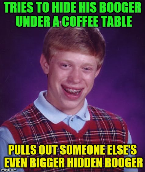 Bad Luck Brian Meme | TRIES TO HIDE HIS BOOGER UNDER A COFFEE TABLE PULLS OUT SOMEONE ELSE'S EVEN BIGGER HIDDEN BOOGER | image tagged in memes,bad luck brian | made w/ Imgflip meme maker