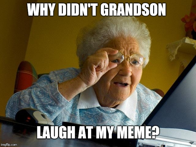 Grandma Finds The Internet Meme | WHY DIDN'T GRANDSON LAUGH AT MY MEME? | image tagged in memes,grandma finds the internet | made w/ Imgflip meme maker