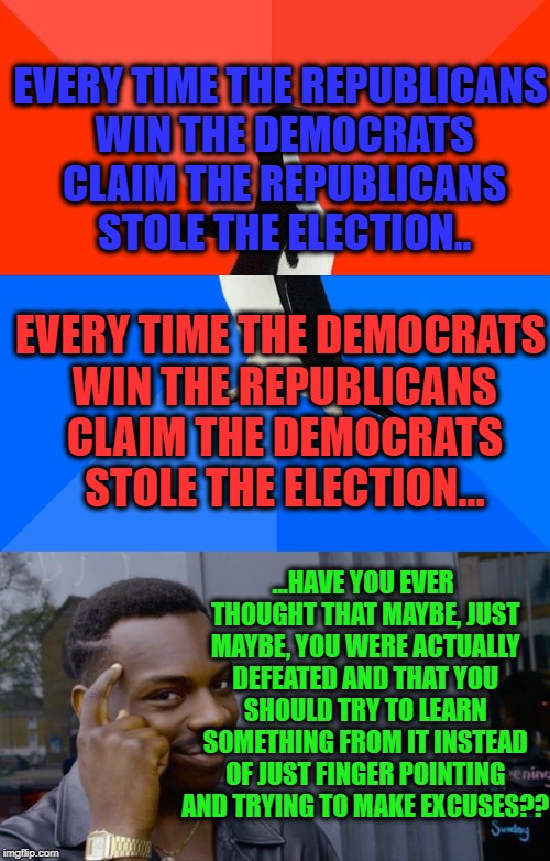 EVERY TIME THE REPUBLICANS WIN THE DEMOCRATS CLAIM THE REPUBLICANS STOLE THE ELECTION.. EVERY TIME THE DEMOCRATS WIN THE REPUBLICANS CLAIM T | image tagged in memes,democrats,republicans,democratic party,republican party,elections | made w/ Imgflip meme maker