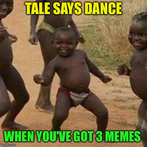 Third World Success Kid Meme | TALE SAYS DANCE WHEN YOU'VE GOT 3 MEMES | image tagged in memes,third world success kid | made w/ Imgflip meme maker