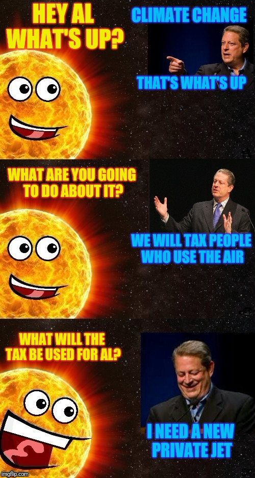 Al Gore explains the logic of a global carbon tax to the Sun.  Template by Dash. |  CLIMATE CHANGE; HEY AL WHAT'S UP? THAT'S WHAT'S UP; WHAT ARE YOU GOING TO DO ABOUT IT? WE WILL TAX PEOPLE WHO USE THE AIR; WHAT WILL THE TAX BE USED FOR AL? I NEED A NEW PRIVATE JET | image tagged in sun,al gore,carbon footprint,carbon,tax,dashhopes | made w/ Imgflip meme maker