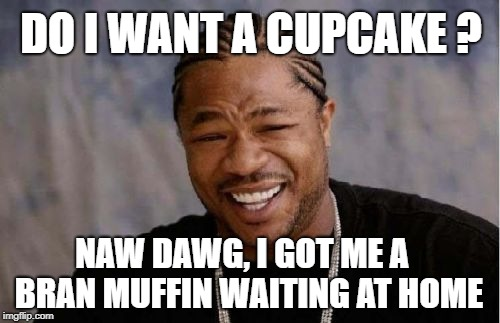 Said no one ever... | DO I WANT A CUPCAKE ? NAW DAWG, I GOT ME A  BRAN MUFFIN WAITING AT HOME | image tagged in memes,yo dawg heard you,cupcakes,bran muffin,said no one ever,health food | made w/ Imgflip meme maker