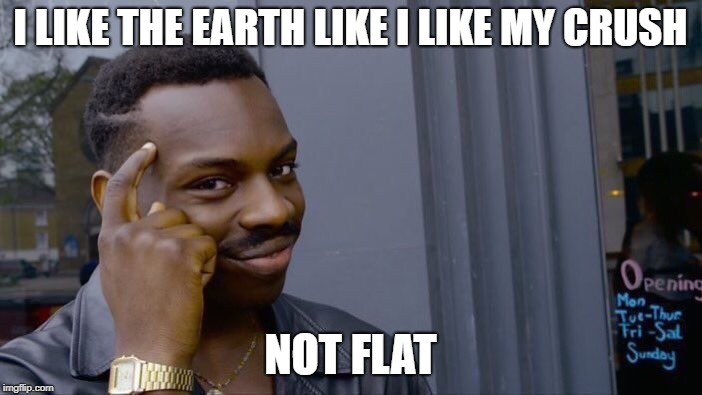 Roll Safe Think About It Meme | I LIKE THE EARTH LIKE I LIKE MY CRUSH NOT FLAT | image tagged in memes,roll safe think about it | made w/ Imgflip meme maker