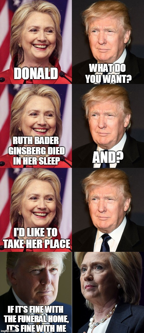 Hillary & Donald's Dreams | DONALD WHAT DO YOU WANT? RUTH BADER GINSBERG DIED IN HER SLEEP AND? I'D LIKE TO TAKE HER PLACE IF IT'S FINE WITH THE FUNERAL HOME, IT'S FINE | image tagged in hillary clinton,donald trump,supreme court | made w/ Imgflip meme maker