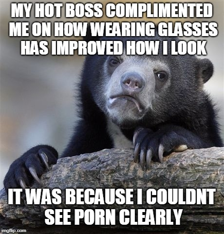 Confession Bear Meme | MY HOT BOSS COMPLIMENTED ME ON HOW WEARING GLASSES HAS IMPROVED HOW I LOOK IT WAS BECAUSE I COULDNT SEE PORN CLEARLY | image tagged in memes,confession bear,AdviceAnimals | made w/ Imgflip meme maker