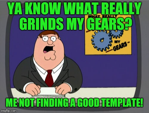 Must make more | YA KNOW WHAT REALLY GRINDS MY GEARS? ME NOT FINDING A GOOD TEMPLATE! | image tagged in memes,peter griffin news | made w/ Imgflip meme maker