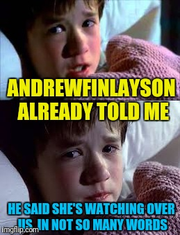 ANDREWFINLAYSON ALREADY TOLD ME HE SAID SHE'S WATCHING OVER US, IN NOT SO MANY WORDS | made w/ Imgflip meme maker