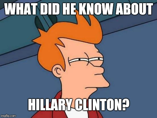 Futurama Fry Meme | WHAT DID HE KNOW ABOUT HILLARY CLINTON? | image tagged in memes,futurama fry | made w/ Imgflip meme maker