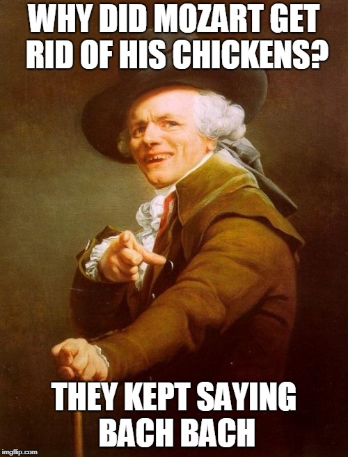 Joseph Ducreux Meme | WHY DID MOZART GET RID OF HIS CHICKENS? THEY KEPT SAYING BACH BACH | image tagged in memes,joseph ducreux | made w/ Imgflip meme maker