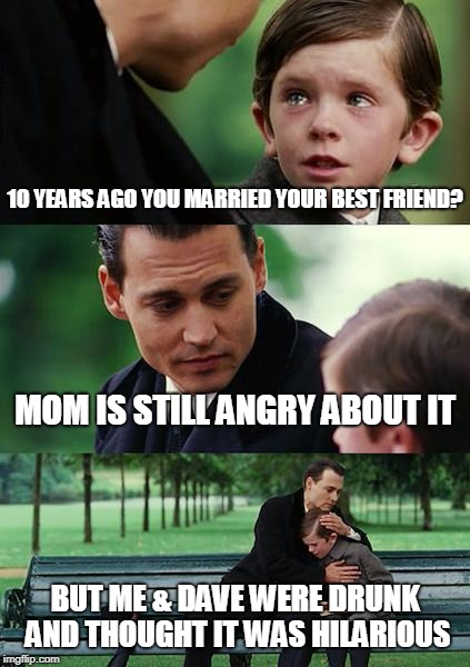 Finding Neverland Meme | 10 YEARS AGO YOU MARRIED YOUR BEST FRIEND? MOM IS STILL ANGRY ABOUT IT BUT ME & DAVE WERE DRUNK AND THOUGHT IT WAS HILARIOUS | image tagged in memes,finding neverland | made w/ Imgflip meme maker