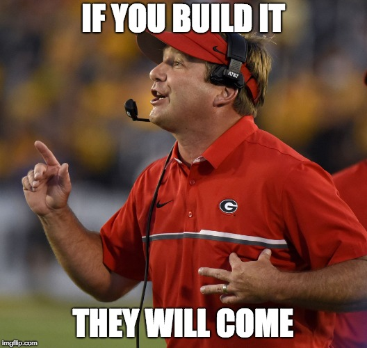 IF YOU BUILD IT THEY WILL COME | image tagged in kirby smart,georgia | made w/ Imgflip meme maker