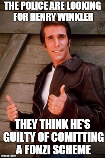 THE POLICE ARE LOOKING FOR HENRY WINKLER THEY THINK HE'S GUILTY OF COMITTING A FONZI SCHEME | image tagged in fonzi | made w/ Imgflip meme maker
