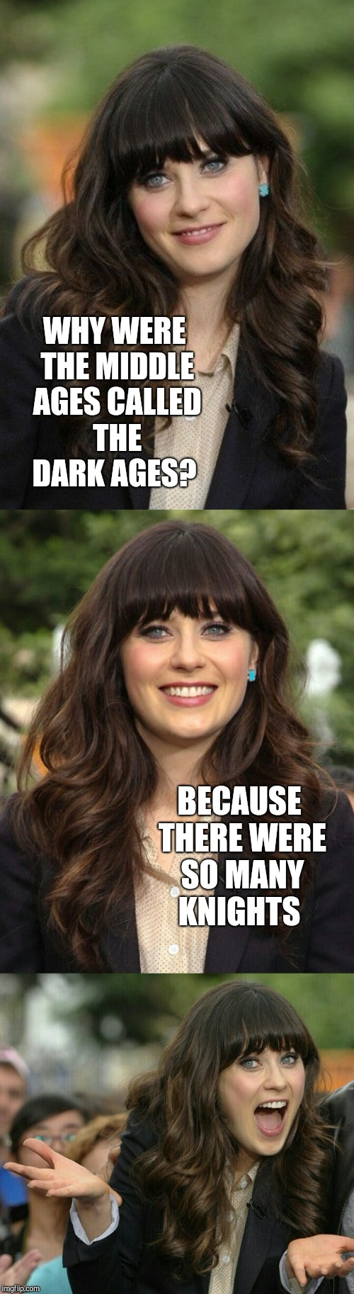 WHY WERE THE MIDDLE AGES CALLED THE DARK AGES? BECAUSE THERE WERE SO MANY KNIGHTS | image tagged in zooey deschanel joke template | made w/ Imgflip meme maker