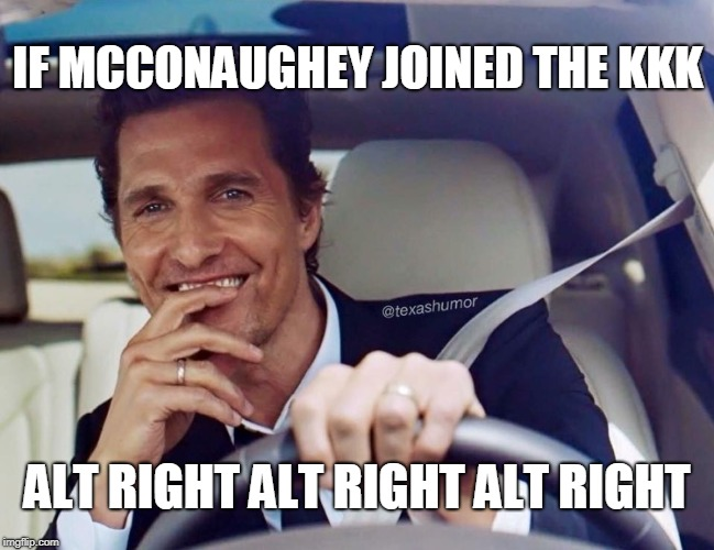 Matthew McConaughey | IF MCCONAUGHEY JOINED THE KKK ALT RIGHT ALT RIGHT ALT RIGHT | image tagged in matthew mcconaughey | made w/ Imgflip meme maker
