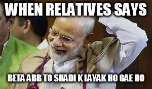 asdfghjkl | WHEN RELATIVES SAYS BETA ABB TO SHADI K LAYAK HO GAE HO | image tagged in funny,narendra modi,marriage | made w/ Imgflip meme maker