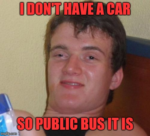 10 Guy Meme | I DON'T HAVE A CAR SO PUBLIC BUS IT IS | image tagged in memes,10 guy | made w/ Imgflip meme maker