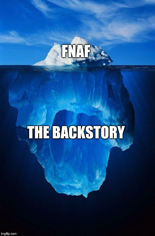iceberg | FNAF THE BACKSTORY | image tagged in iceberg | made w/ Imgflip meme maker