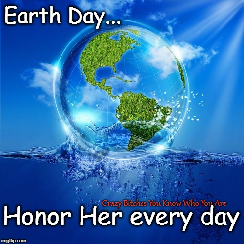 Earth Day... Crazy B**ches You Know Who You Are Honor Her every day | image tagged in earth day | made w/ Imgflip meme maker