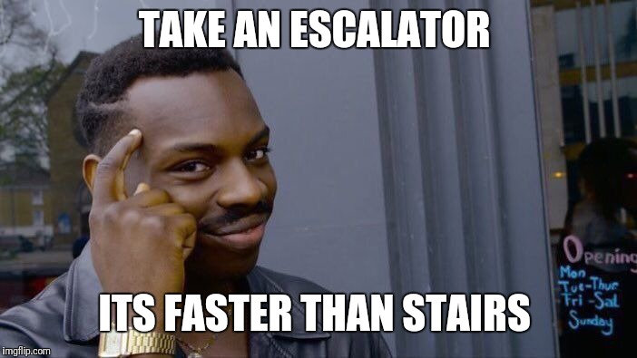 TAKE AN ESCALATOR ITS FASTER THAN STAIRS | image tagged in memes,roll safe think about it | made w/ Imgflip meme maker