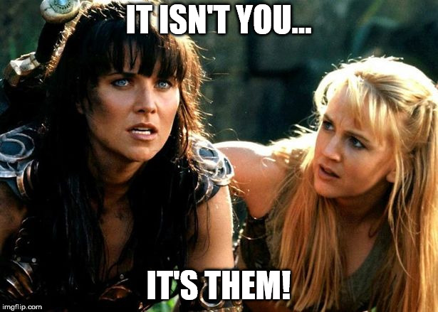IT ISN'T YOU... IT'S THEM! | image tagged in it isn't you it's them,not you,xena,xena warrior princess | made w/ Imgflip meme maker