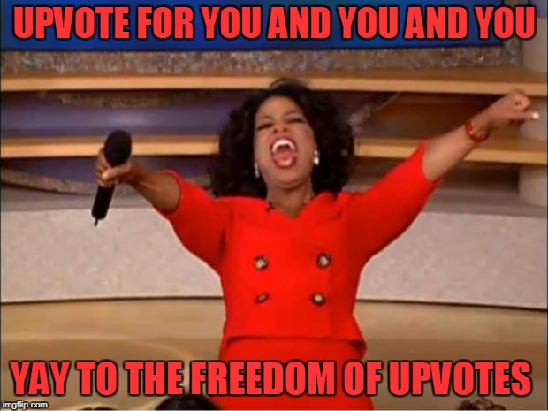 Oprah You Get A Meme | UPVOTE FOR YOU AND YOU AND YOU YAY TO THE FREEDOM OF UPVOTES | image tagged in memes,oprah you get a | made w/ Imgflip meme maker