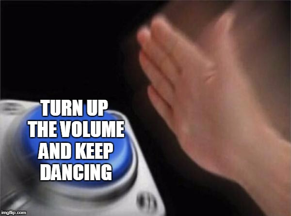 Blank Nut Button Meme | TURN UP THE VOLUME AND KEEP DANCING | image tagged in memes,blank nut button | made w/ Imgflip meme maker
