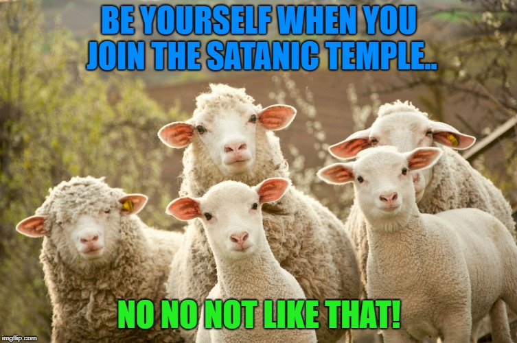 BE YOURSELF WHEN YOU JOIN THE SATANIC TEMPLE.. NO NO NOT LIKE THAT! | image tagged in tst,sheep,satanic,doasisay,lhp,satanism | made w/ Imgflip meme maker