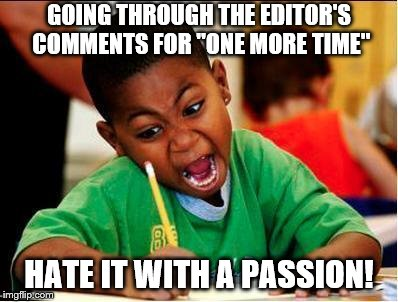 "GOING THROUGH THE EDITOR'S COMMENTS FOR ""ONE MORE TIME"" HATE IT WITH A PASSION! 